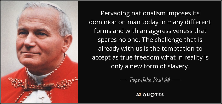Pervading nationalism imposes its dominion on man today in many different forms and with an aggressiveness that spares no one. The challenge that is already with us is the temptation to accept as true freedom what in reality is only a new form of slavery. - Pope John Paul II