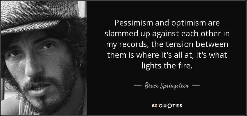Pessimism and optimism are slammed up against each other in my records, the tension between them is where it's all at, it's what lights the fire. - Bruce Springsteen