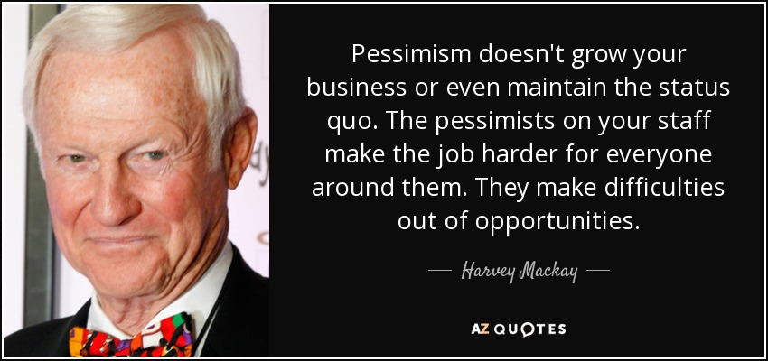 Pessimism doesn't grow your business or even maintain the status quo. The pessimists on your staff make the job harder for everyone around them. They make difficulties out of opportunities. - Harvey Mackay