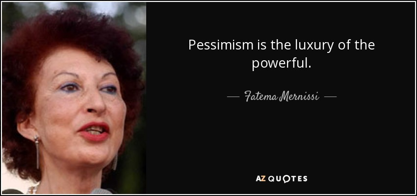 Pessimism is the luxury of the powerful. - Fatema Mernissi