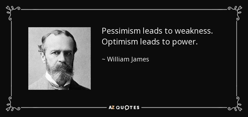 Pessimism leads to weakness. Optimism leads to power. - William James