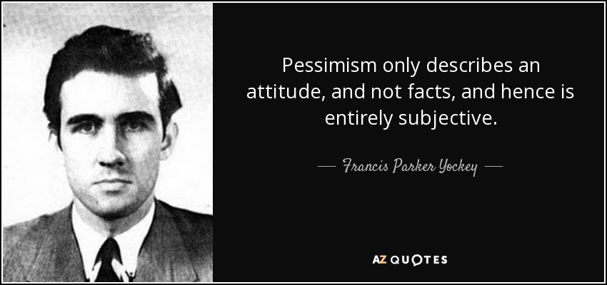 Pessimism only describes an attitude, and not facts, and hence is entirely subjective. - Francis Parker Yockey