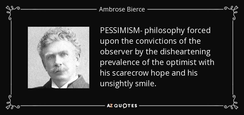 PESSIMISM- philosophy forced upon the convictions of the observer by the disheartening prevalence of the optimist with his scarecrow hope and his unsightly smile. - Ambrose Bierce