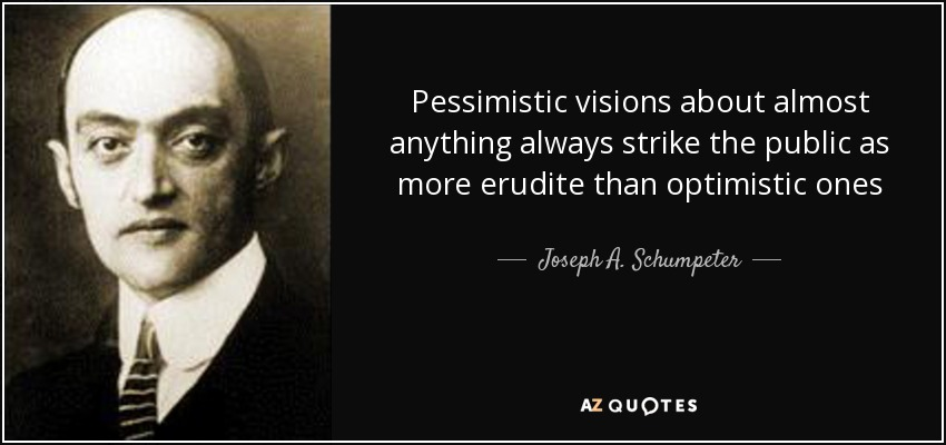 Pessimistic visions about almost anything always strike the public as more erudite than optimistic ones - Joseph A. Schumpeter