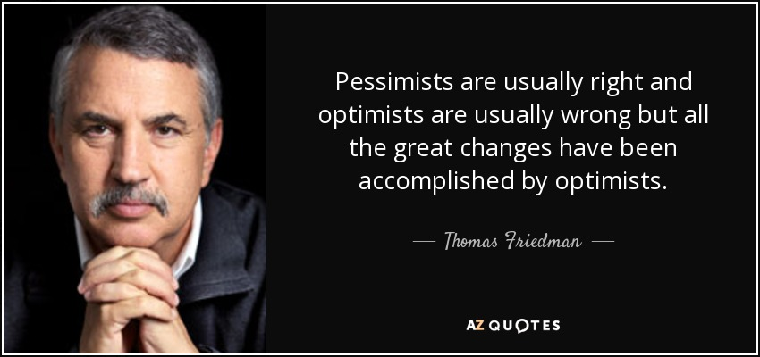 Pessimists are usually right and optimists are usually wrong but all the great changes have been accomplished by optimists. - Thomas Friedman