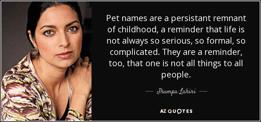 Pet names are a persistant remnant of childhood, a reminder that life is not always so serious, so formal, so complicated. They are a reminder, too, that one is not all things to all people. - Jhumpa Lahiri