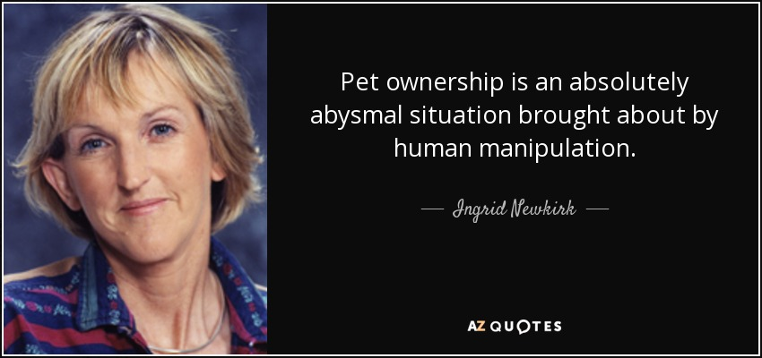 Pet ownership is an absolutely abysmal situation brought about by human manipulation. - Ingrid Newkirk