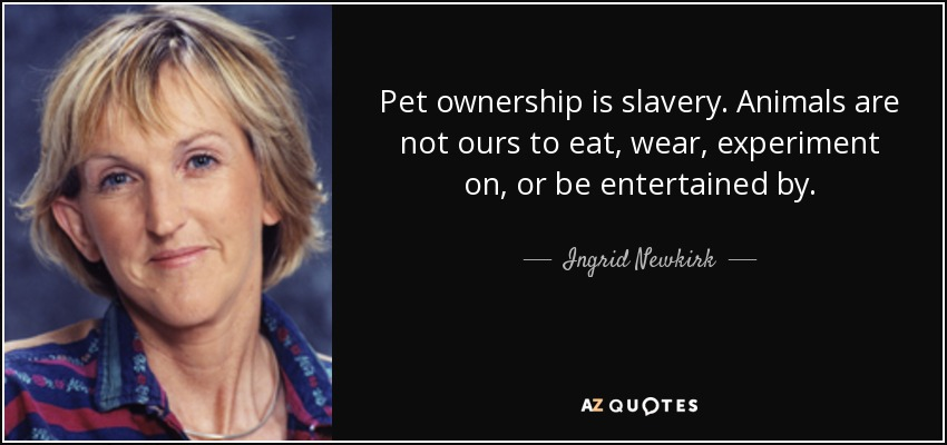 Pet ownership is slavery. Animals are not ours to eat, wear, experiment on, or be entertained by. - Ingrid Newkirk