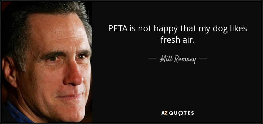 PETA is not happy that my dog likes fresh air. - Mitt Romney
