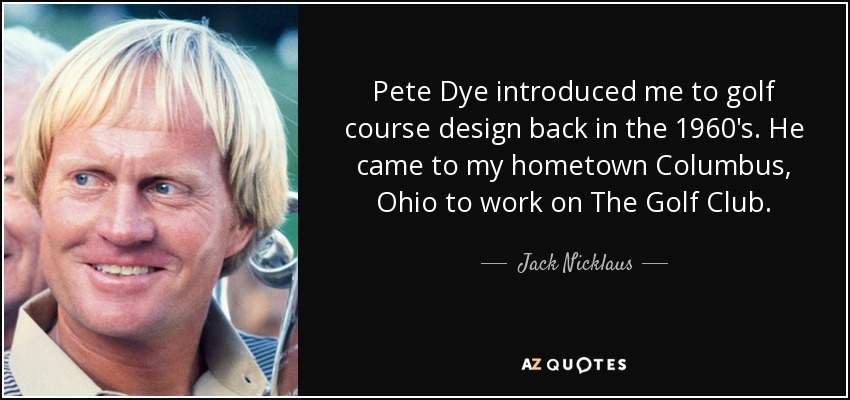 Pete Dye introduced me to golf course design back in the 1960's. He came to my hometown Columbus, Ohio to work on The Golf Club. - Jack Nicklaus