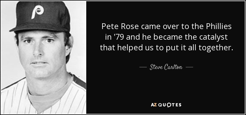Pete Rose came over to the Phillies in '79 and he became the catalyst that helped us to put it all together. - Steve Carlton
