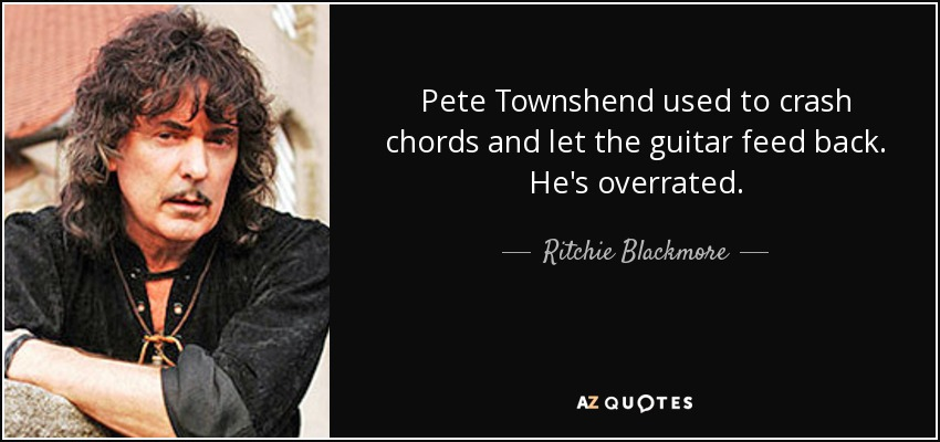 Pete Townshend used to crash chords and let the guitar feed back. He's overrated. - Ritchie Blackmore