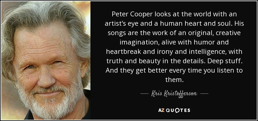 Peter Cooper looks at the world with an artist's eye and a human heart and soul. His songs are the work of an original, creative imagination, alive with humor and heartbreak and irony and intelligence, with truth and beauty in the details. Deep stuff. And they get better every time you listen to them. - Kris Kristofferson