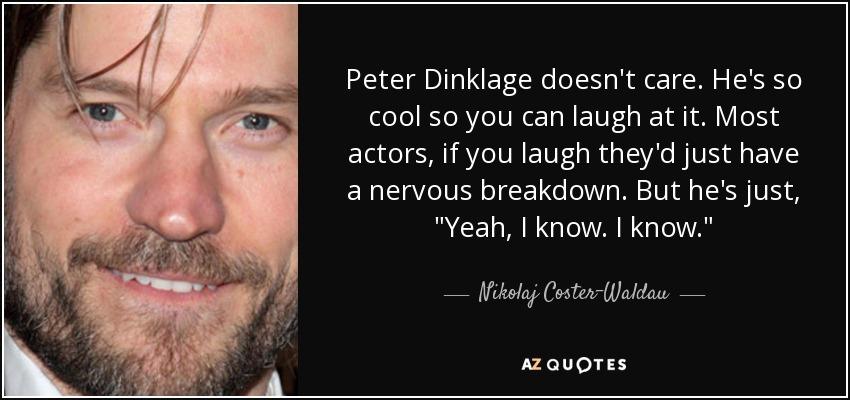 Peter Dinklage doesn't care. He's so cool so you can laugh at it. Most actors, if you laugh they'd just have a nervous breakdown. But he's just,
