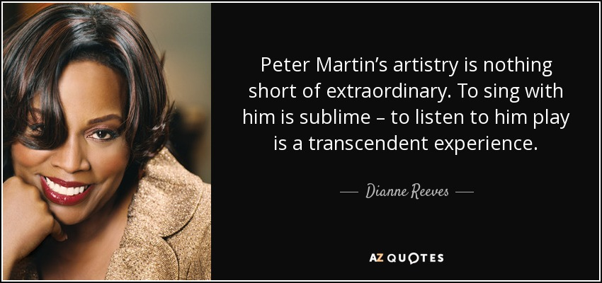 Peter Martin's artistry is nothing short of extraordinary. To sing with him is sublime – to listen to him play is a transcendent experience. - Dianne Reeves