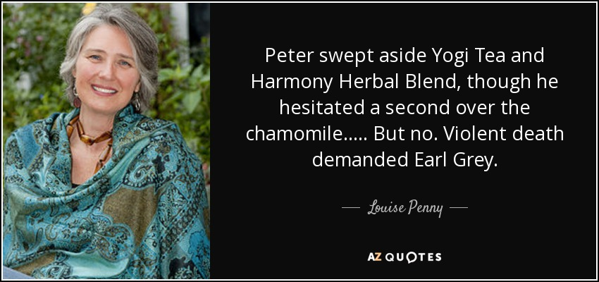 Peter swept aside Yogi Tea and Harmony Herbal Blend, though he hesitated a second over the chamomile. .... But no. Violent death demanded Earl Grey. - Louise Penny