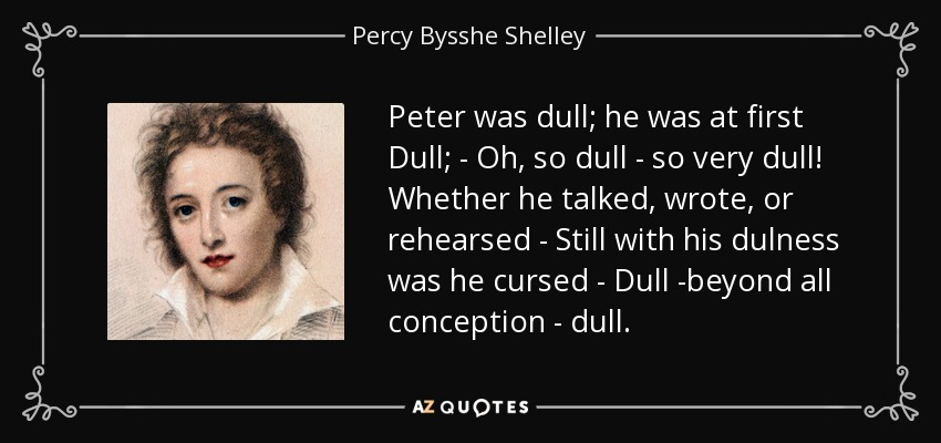 Peter was dull; he was at first Dull; - Oh, so dull - so very dull! Whether he talked, wrote, or rehearsed - Still with his dulness was he cursed - Dull -beyond all conception - dull. - Percy Bysshe Shelley