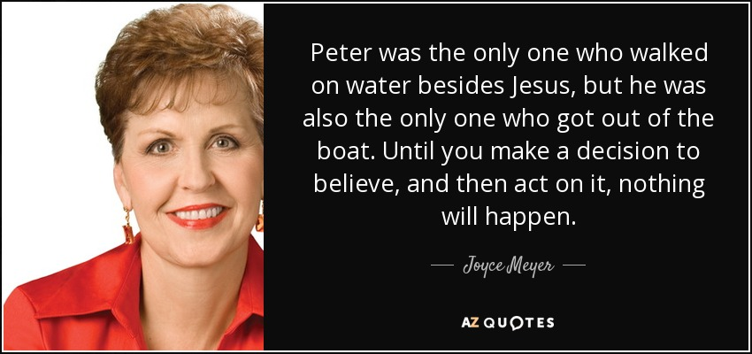 Peter was the only one who walked on water besides Jesus, but he was also the only one who got out of the boat. Until you make a decision to believe, and then act on it, nothing will happen. - Joyce Meyer