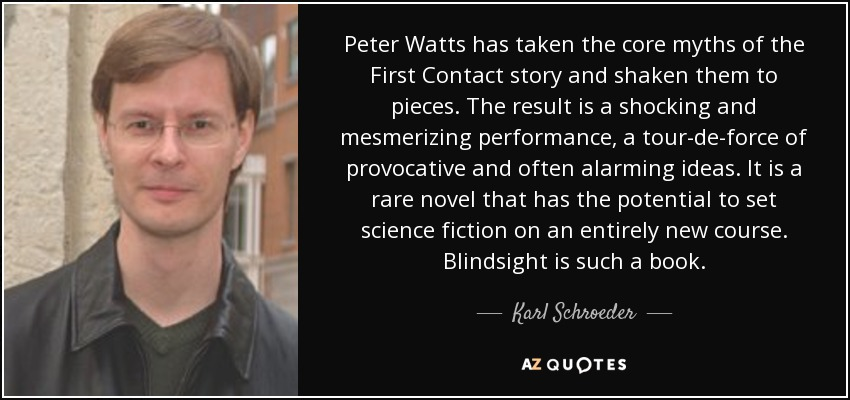 Peter Watts has taken the core myths of the First Contact story and shaken them to pieces. The result is a shocking and mesmerizing performance, a tour-de-force of provocative and often alarming ideas. It is a rare novel that has the potential to set science fiction on an entirely new course. Blindsight is such a book. - Karl Schroeder