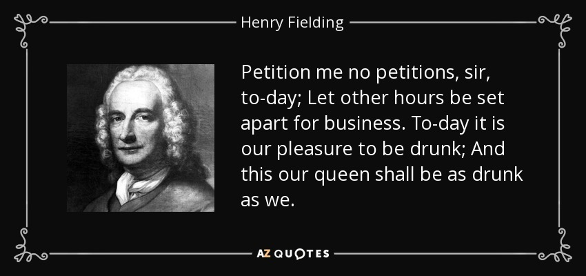 Petition me no petitions, sir, to-day; Let other hours be set apart for business. To-day it is our pleasure to be drunk; And this our queen shall be as drunk as we. - Henry Fielding