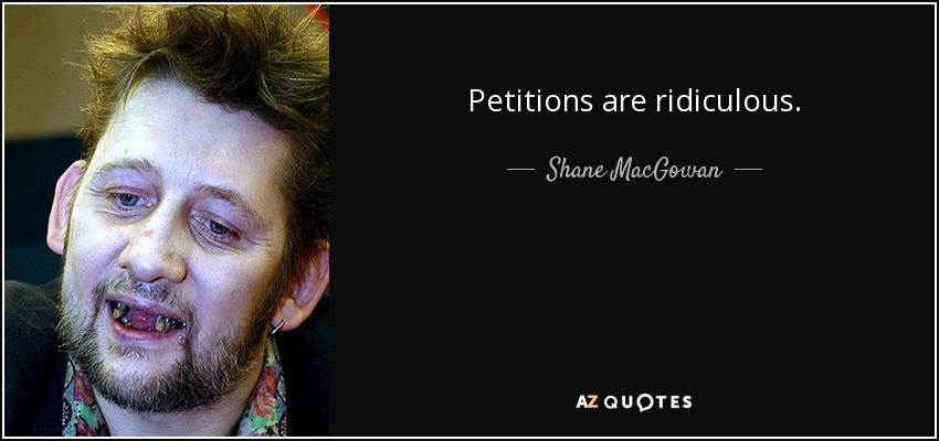 Petitions are ridiculous. - Shane MacGowan
