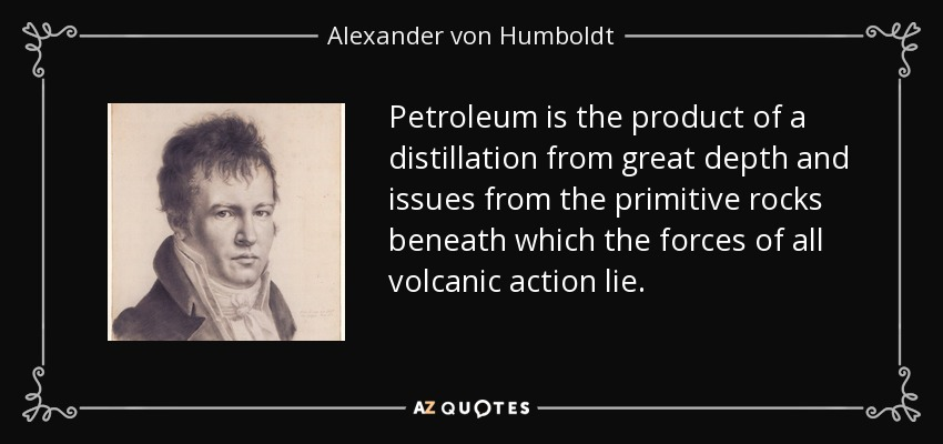 Petroleum is the product of a distillation from great depth and issues from the primitive rocks beneath which the forces of all volcanic action lie. - Alexander von Humboldt