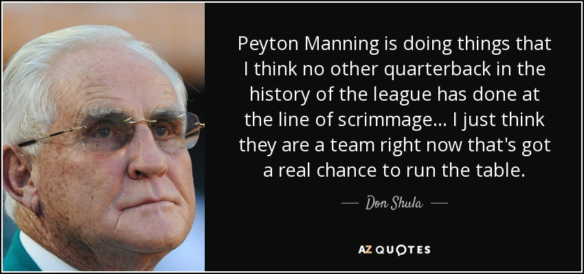 Peyton Manning is doing things that I think no other quarterback in the history of the league has done at the line of scrimmage... I just think they are a team right now that's got a real chance to run the table. - Don Shula