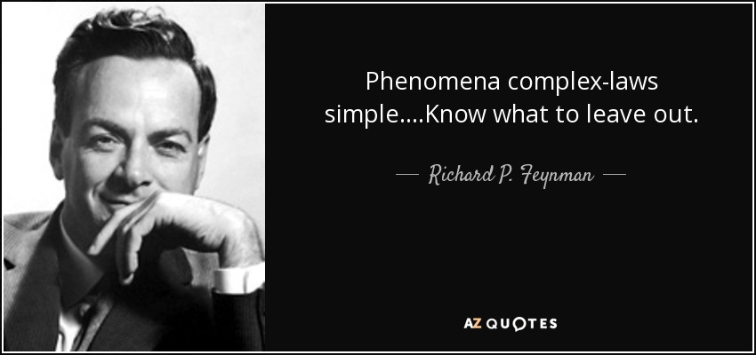 Phenomena complex-laws simple....Know what to leave out. - Richard P. Feynman