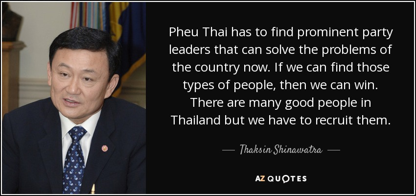 Pheu Thai has to find prominent party leaders that can solve the problems of the country now. If we can find those types of people, then we can win. There are many good people in Thailand but we have to recruit them. - Thaksin Shinawatra