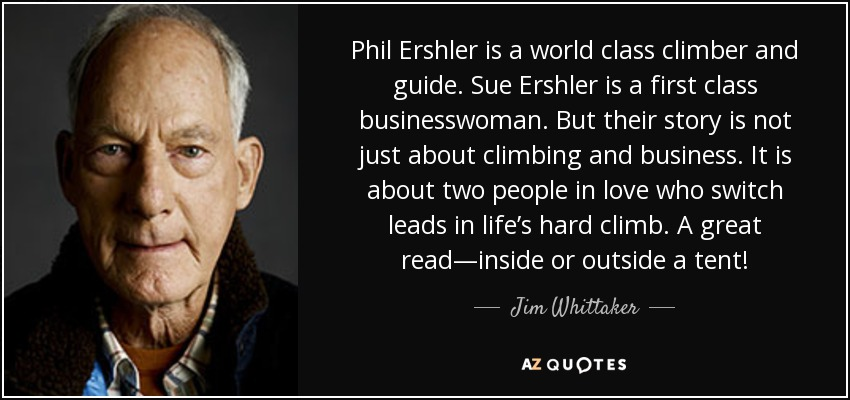 Phil Ershler is a world class climber and guide. Sue Ershler is a first class businesswoman. But their story is not just about climbing and business. It is about two people in love who switch leads in life's hard climb. A great read—inside or outside a tent! - Jim Whittaker