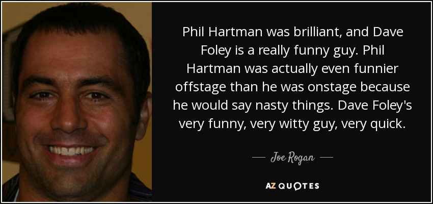 Phil Hartman was brilliant, and Dave Foley is a really funny guy. Phil Hartman was actually even funnier offstage than he was onstage because he would say nasty things. Dave Foley's very funny, very witty guy, very quick. - Joe Rogan