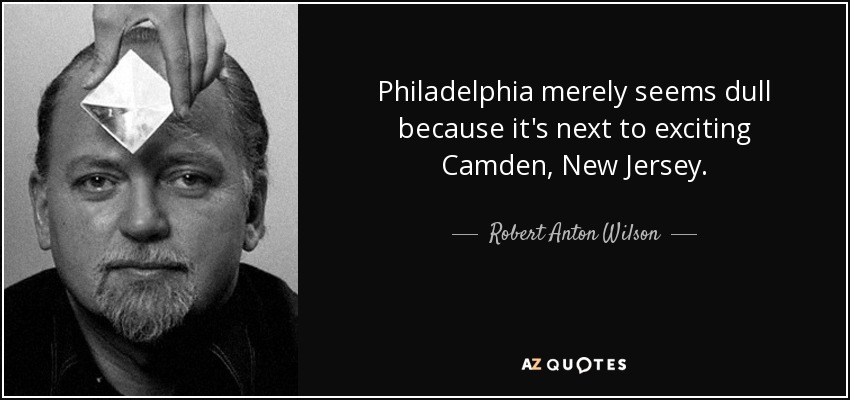 Philadelphia merely seems dull because it's next to exciting Camden, New Jersey. - Robert Anton Wilson