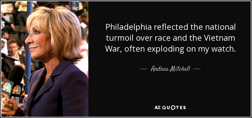 Philadelphia reflected the national turmoil over race and the Vietnam War, often exploding on my watch. - Andrea Mitchell