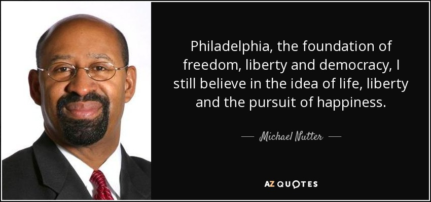 Philadelphia, the foundation of freedom, liberty and democracy, I still believe in the idea of life, liberty and the pursuit of happiness. - Michael Nutter
