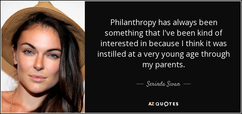 Philanthropy has always been something that I've been kind of interested in because I think it was instilled at a very young age through my parents. - Serinda Swan