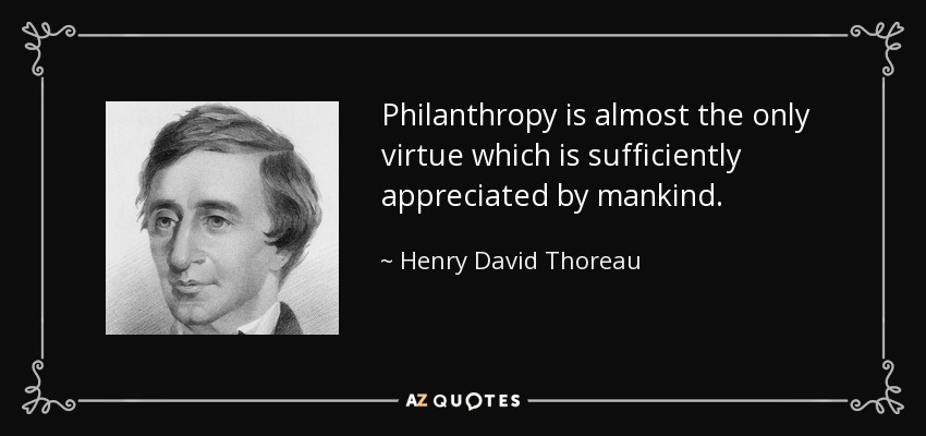 Philanthropy is almost the only virtue which is sufficiently appreciated by mankind. - Henry David Thoreau
