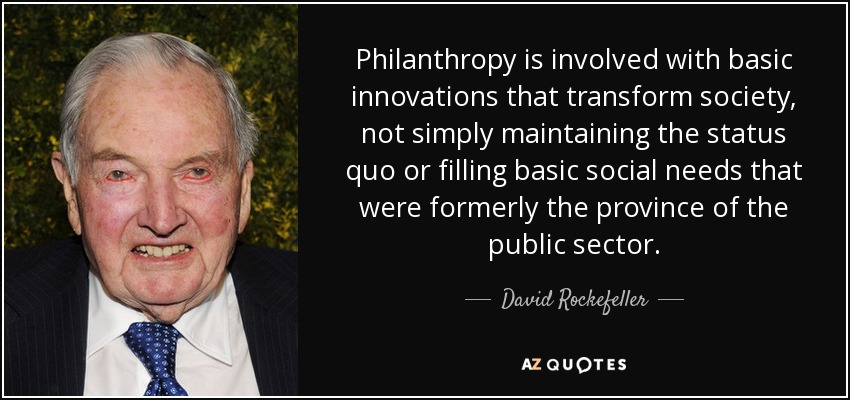 Philanthropy is involved with basic innovations that transform society, not simply maintaining the status quo or filling basic social needs that were formerly the province of the public sector. - David Rockefeller
