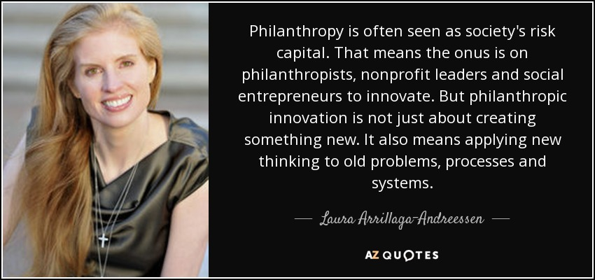 Philanthropy is often seen as society's risk capital. That means the onus is on philanthropists, nonprofit leaders and social entrepreneurs to innovate. But philanthropic innovation is not just about creating something new. It also means applying new thinking to old problems, processes and systems. - Laura Arrillaga-Andreessen