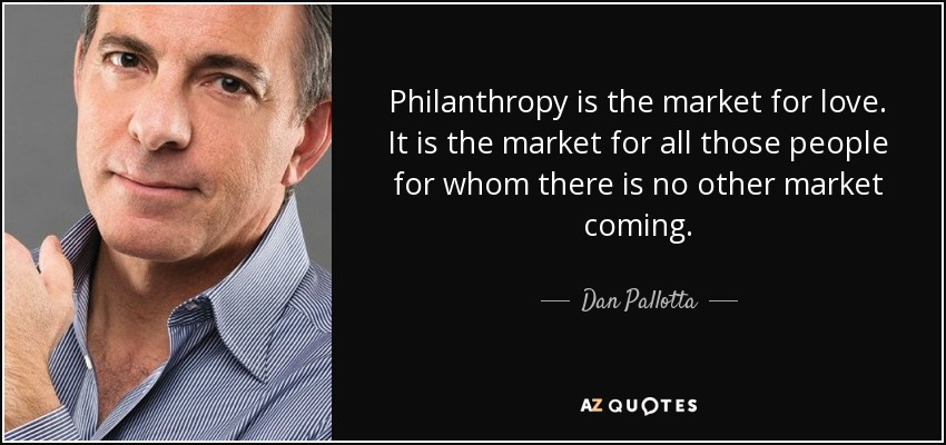 Philanthropy is the market for love. It is the market for all those people for whom there is no other market coming. - Dan Pallotta