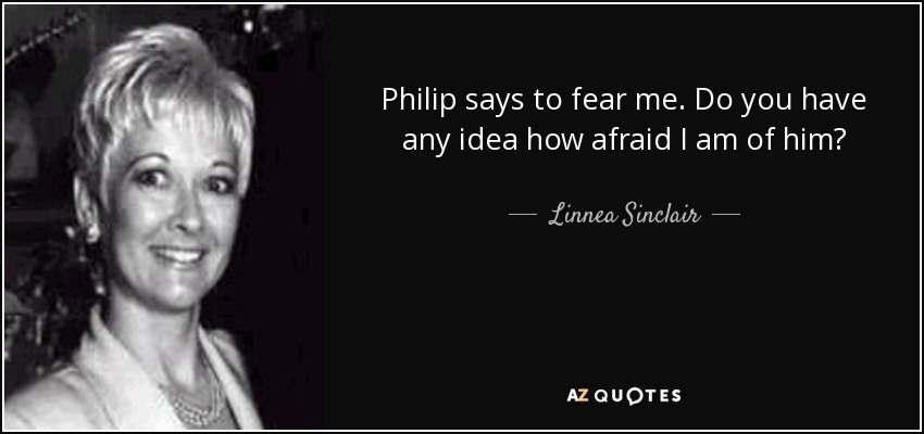 Philip says to fear me. Do you have any idea how afraid I am of him? - Linnea Sinclair