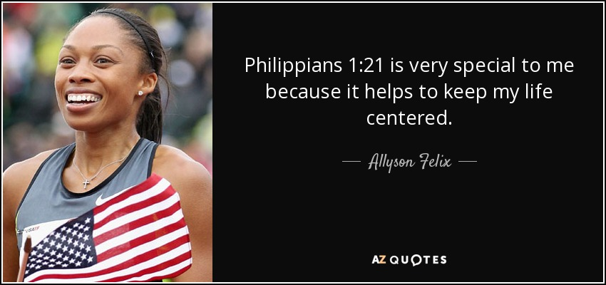 Philippians 1:21 is very special to me because it helps to keep my life centered. - Allyson Felix