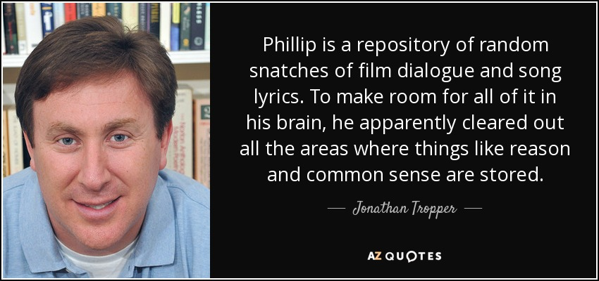 Phillip is a repository of random snatches of film dialogue and song lyrics. To make room for all of it in his brain, he apparently cleared out all the areas where things like reason and common sense are stored. - Jonathan Tropper