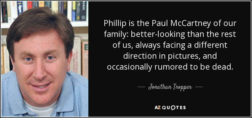 Phillip is the Paul McCartney of our family: better-looking than the rest of us, always facing a different direction in pictures, and occasionally rumored to be dead. - Jonathan Tropper