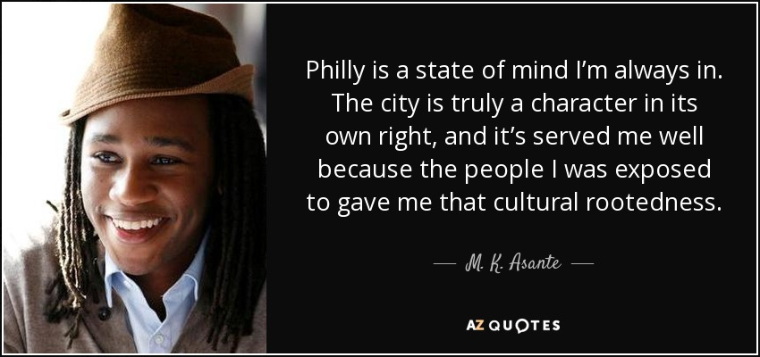 Philly is a state of mind I'm always in. The city is truly a character in its own right, and it's served me well because the people I was exposed to gave me that cultural rootedness. - M. K. Asante