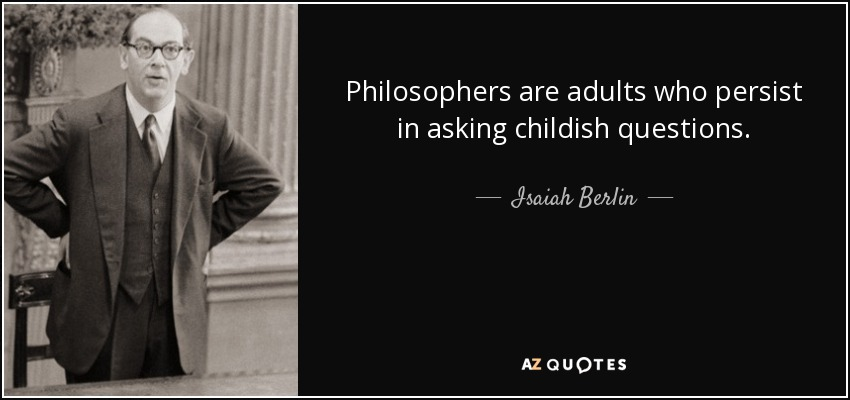 Philosophers are adults who persist in asking childish questions. - Isaiah Berlin
