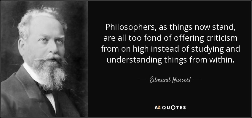 Philosophers, as things now stand, are all too fond of offering criticism from on high instead of studying and understanding things from within. - Edmund Husserl