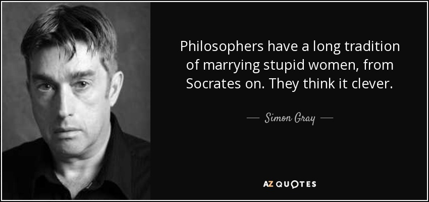 Philosophers have a long tradition of marrying stupid women, from Socrates on. They think it clever. - Simon Gray