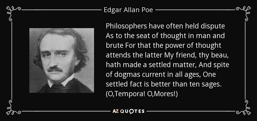 Philosophers have often held dispute As to the seat of thought in man and brute For that the power of thought attends the latter My friend, thy beau, hath made a settled matter, And spite of dogmas current in all ages, One settled fact is better than ten sages. (O,Tempora! O,Mores!) - Edgar Allan Poe