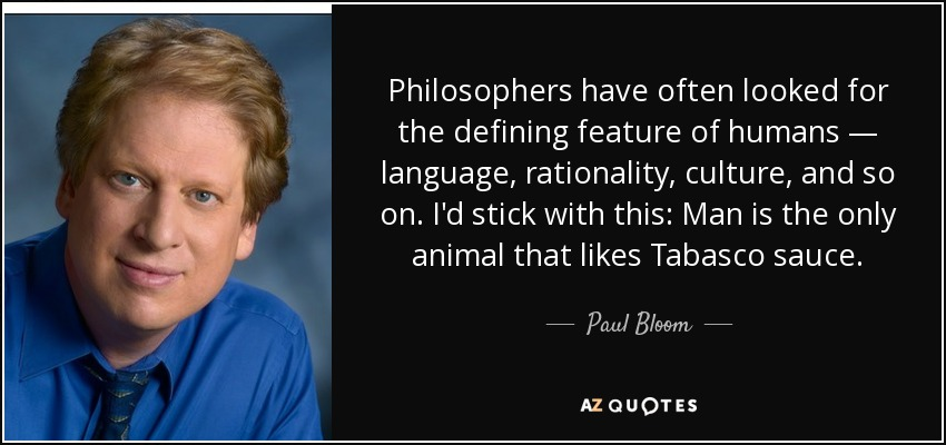 Philosophers have often looked for the defining feature of humans — language, rationality, culture, and so on. I'd stick with this: Man is the only animal that likes Tabasco sauce. - Paul Bloom