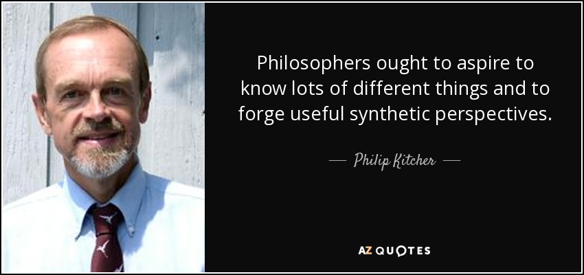 Philosophers ought to aspire to know lots of different things and to forge useful synthetic perspectives. - Philip Kitcher